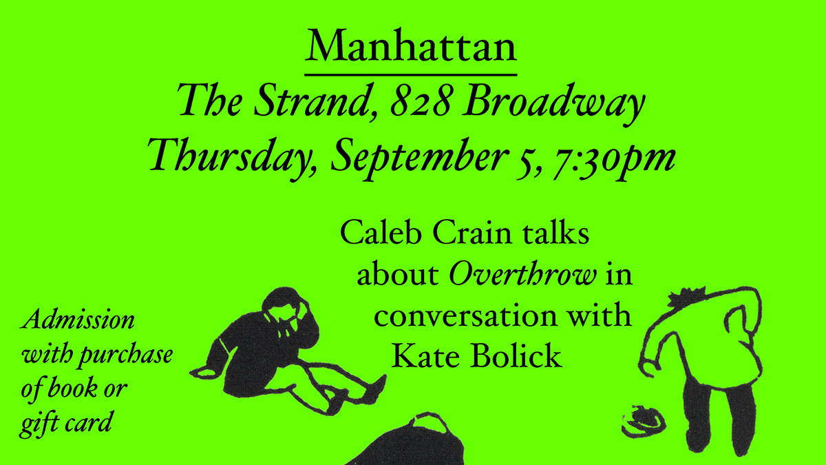Manhattan: The Strand, 828 Broadway. Thursday, September 5, 7:30pm. Caleb Crain talks about Overthrow in conversation with Kate Bolick.